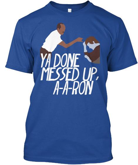 Ya Done Messes Up, A A Ron Deep Royal T-Shirt Front