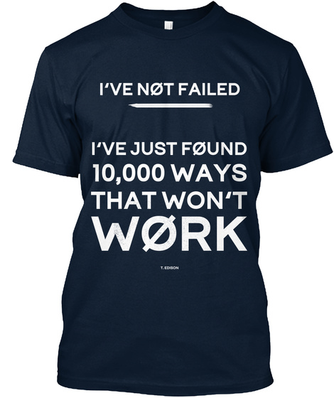 I've Not Failed I've Just Found 10,000 Ways That Won't Work New Navy T-Shirt Front
