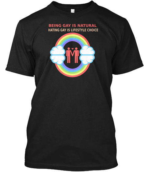 Being Gay Is Natural Hating Gay Is Lifestyle Choice Black T-Shirt Front