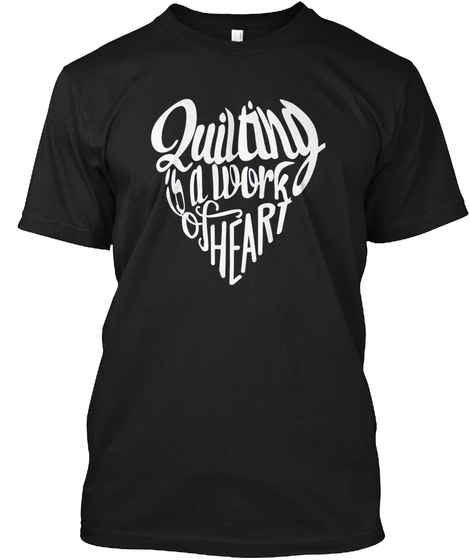 Quilting Is A Work Of Heart Funny Gift I Black T-Shirt Front