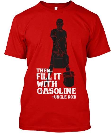 Than Feel It With Gasoline Uncle Rob Classic Red T-Shirt Front