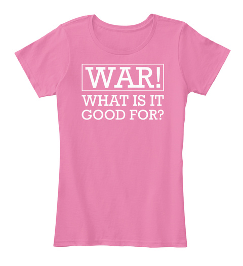 War ! What Is It Good For ? True Pink T-Shirt Front