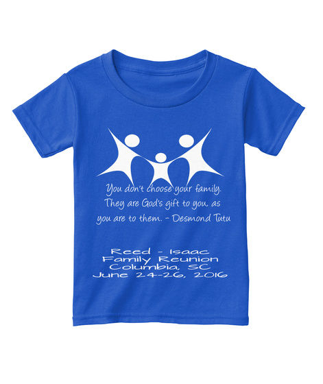 You Don't Choose Your Family. They Are God's Gift To You, As You Are To Them.   Desmond Tutu Reed   Isaac Family... Royal  T-Shirt Front