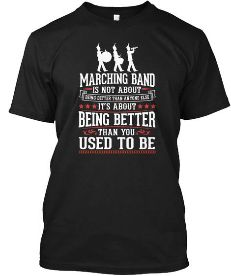 Marching Band Is Not About Being Better Than Anyone Else It's About Being Better Than You Used To Be Black T-Shirt Front