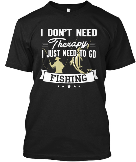 I Dont Need Therapy I Just Need To Go Fishing Black T-Shirt Front