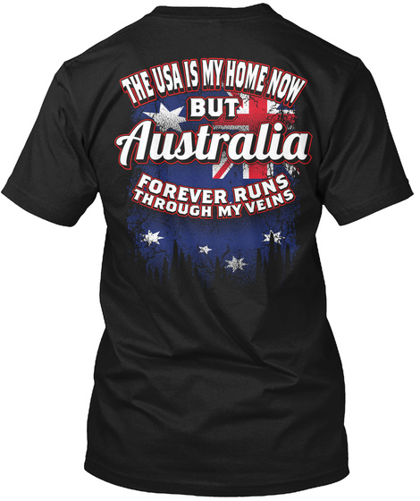 The Usa Is My Home Now But Australia Forever Runs Through My Veins Black T-Shirt Back