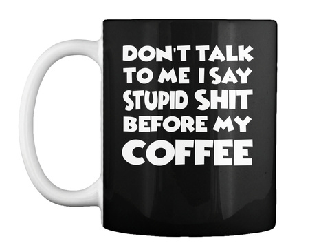 Dont Talk To Me I Say Stupid Coffee Mug Black T-Shirt Front