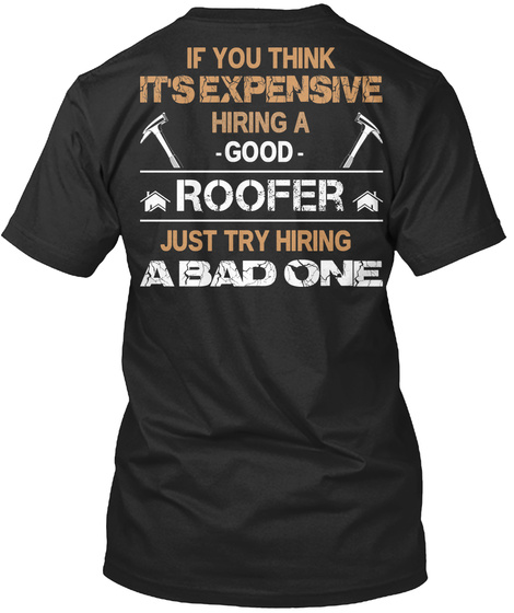 If You Think It's Expensive Hiring A Good Roofer Just Try Hiring A Bad One One Black T-Shirt Back