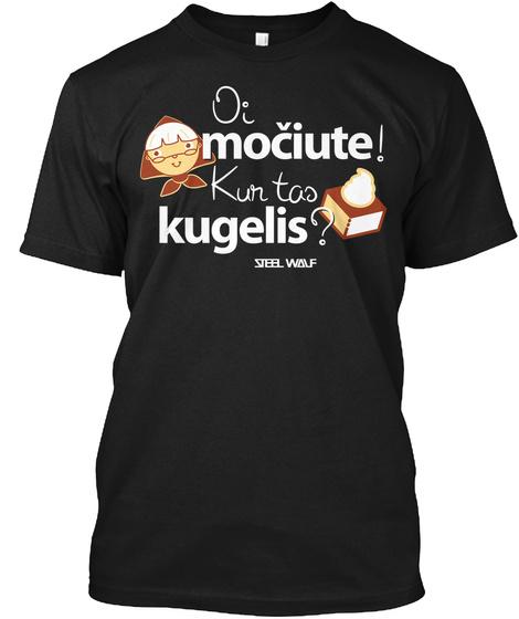 Oi Mociute Kur Tao Kugelis?  Black T-Shirt Front