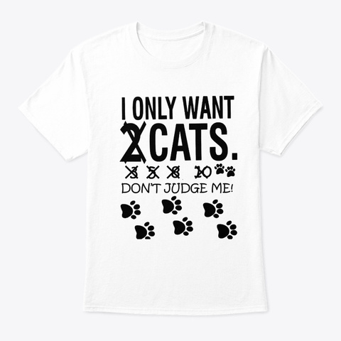 Cat I Only Want Cats Don't Judge Me White T-Shirt Front