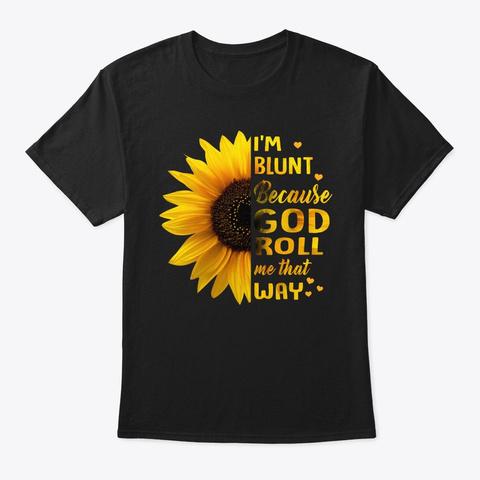I Am Blunt Because God ... Sunflower Tee Black T-Shirt Front