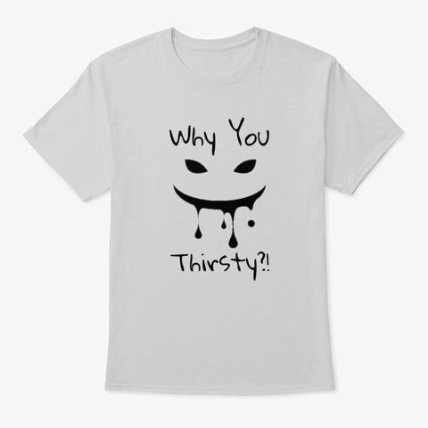 Why You Thirsty?! (Black) Light Steel T-Shirt Front