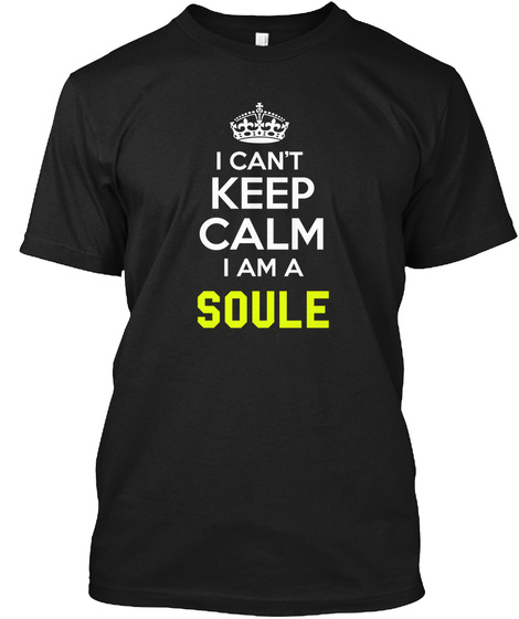 I Can't Keep Calm I Am A Soule Black T-Shirt Front