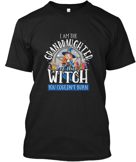 I Am The Granddaughter Of The Witch You Couldn't Burn Black T-Shirt Front
