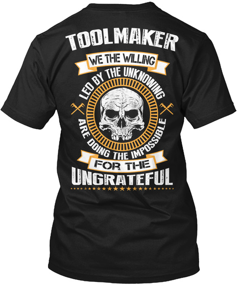 Toolmaker We The Willing Led By The Unknowing Are Doing The Impossible For The Ungrateful Black T-Shirt Back