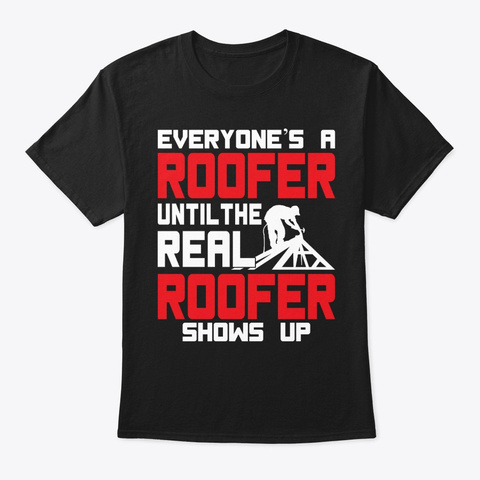 Funny The Real Roofer Shows Up Roofing Black T-Shirt Front