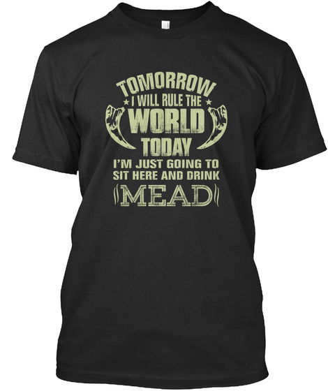 Tomorrow I Will Rule The World Today I'm Just Going To Sit Here And Drink Mead Black T-Shirt Front