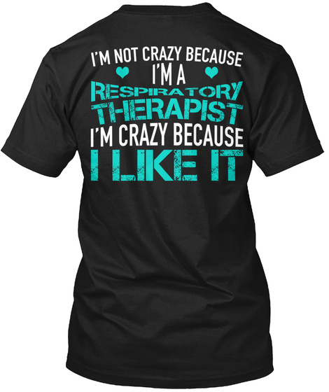 I'm Not Crazy Because I'm A Respiratory Therapist I'm Crazy Because I Like It Black T-Shirt Back
