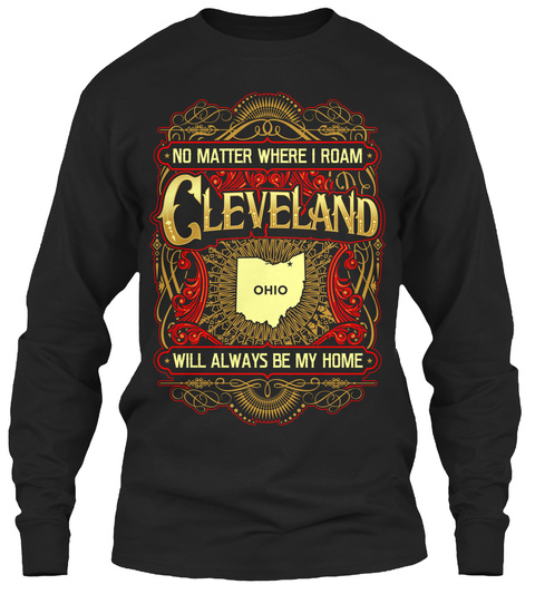 No Matter Where I Roam Cleveland Ohio Will Always Be My Home  Black T-Shirt Front
