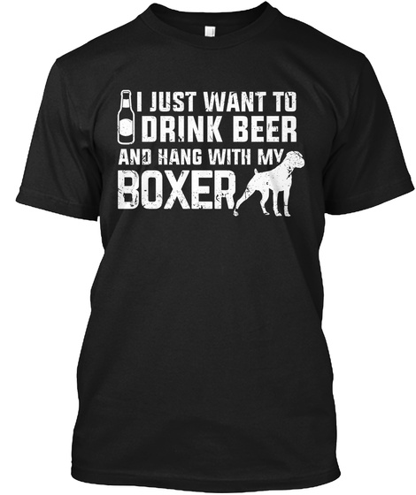 I Just Want To Drink Beer And Hang With My Boxer Black T-Shirt Front