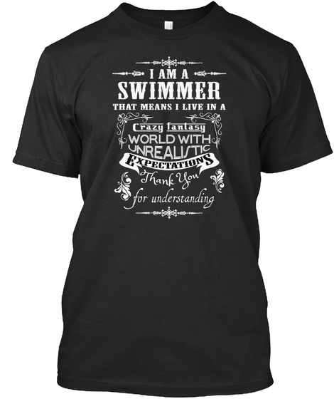 I Am A Swimmer That Means I Live In A Crazy Fantasy World With Unrealistic Expectations Thank You For Understanding Black T-Shirt Front