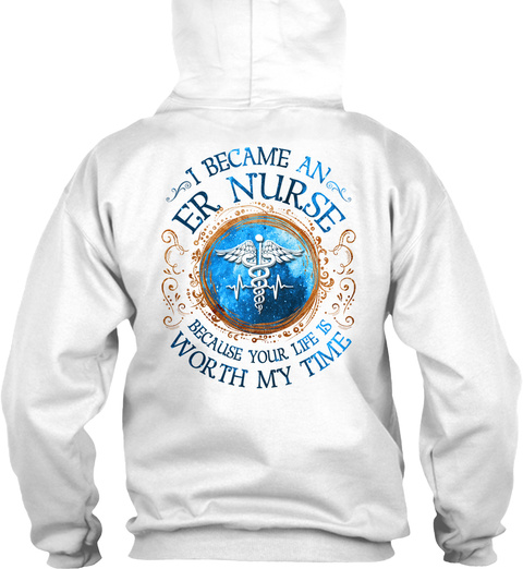I Became An Er Nurse Because Your Life Worth My Time White T-Shirt Back