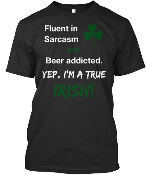 Fluent In Sarcasm And Beer Addicted. Yep, I'm A True Irish! Black T-Shirt Front