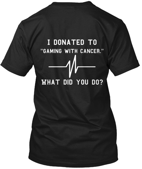 I Donated To Gaming With Cancer What Did You Do? Black T-Shirt Back