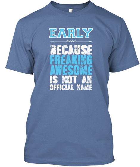 Early Because Freaking Awesome Is Not An Official Name Denim Blue T-Shirt Front