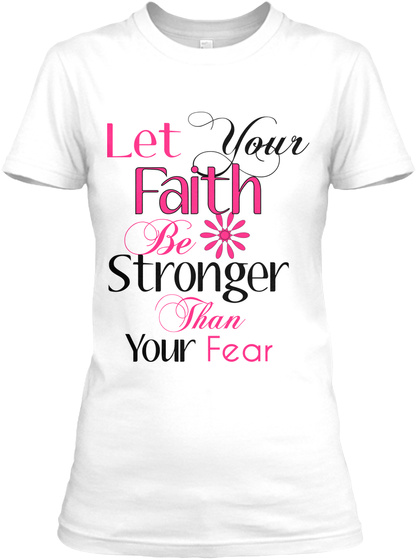 Let Your Faith Be Stronger Than Your Fear White T-Shirt Front
