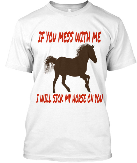 981a71231 Funny Horse Sayings - IF YOU MESS WITH ME I WILL STICK MY HORSE ON ...