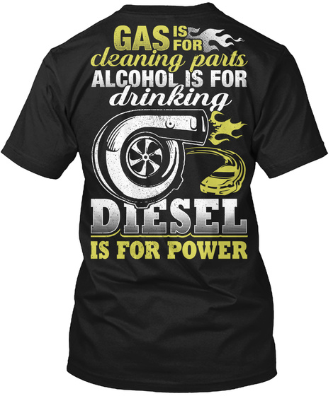 Gas Is For Cleaning Parts Alcohol Is For Drinking Diesel Is For Power Black T-Shirt Back