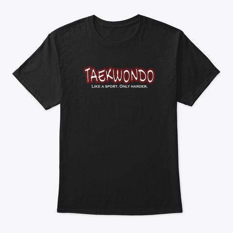 Taekwondo Like A Sport Only Harder Black T-Shirt Front