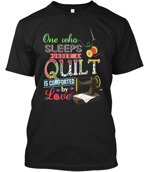 One Who Sleeps Under A Quilt Is Comforted By Love Black T-Shirt Front