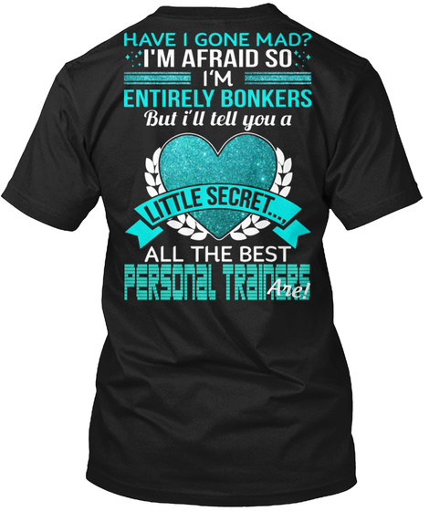 Have I Gone Mad? I'm Afraid So I'm Entirely Bonkers But I'll Tell You A Little Secret... All The Best Personal... Black T-Shirt Back