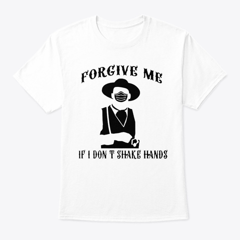 Forgive Me If I Don't Shake Hands Tshirt White T-Shirt Front
