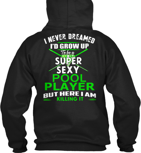 I Never Dreamed I'd Grow Up To Be A Super Sexy Pool Player But Here I Am Killing It Black Sweatshirt Back