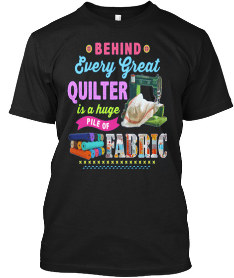 Behind Every Great Quilter Is A Huge Pile Of Fabric Black T-Shirt Front