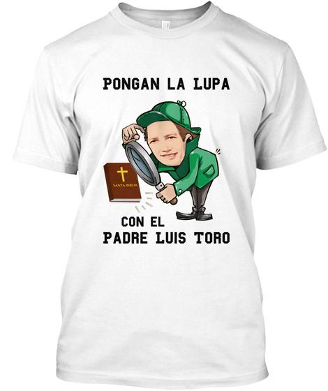Pongan La Lupa Con El Padre Luis Toro White T-Shirt Front
