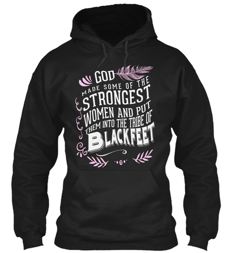 God Made Some Of The Strongest Women And Put Them Into The Tribe Of Blackfeet Black T-Shirt Front