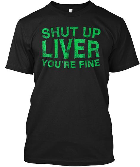 Shut Up Liver You're Fine T Shirt Drinki Black T-Shirt Front