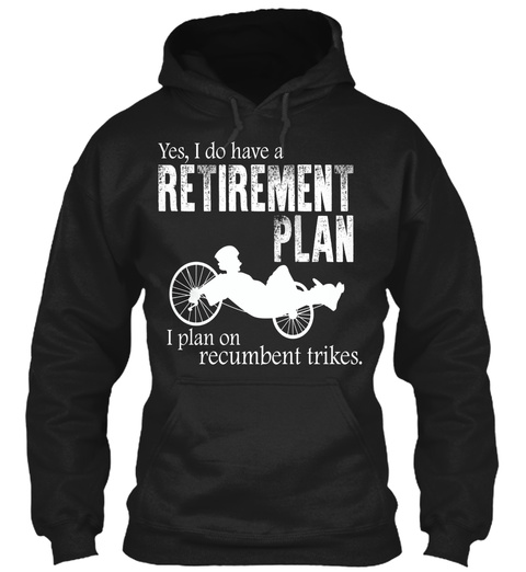 Yes, I Do Have A Retirement Plan I Plan On Recumbent Trikes.  Black T-Shirt Front