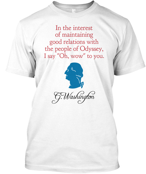 In The Interest Of Maintaining Good Relations With The People Of Odyssey I Say Oh Wow To You G Washington White T-Shirt Front