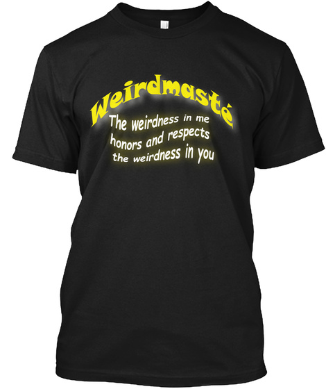 Weirdmaste The Weirdness In Me Honors And Respects The Weirdness In You Black T-Shirt Front