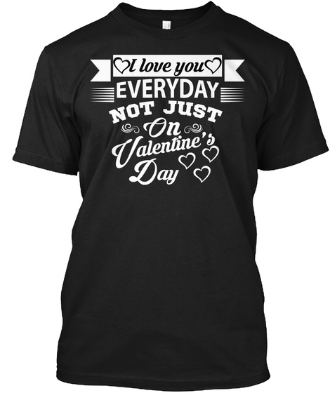 I Love You Everyday Not Just On Valentin Black T-Shirt Front