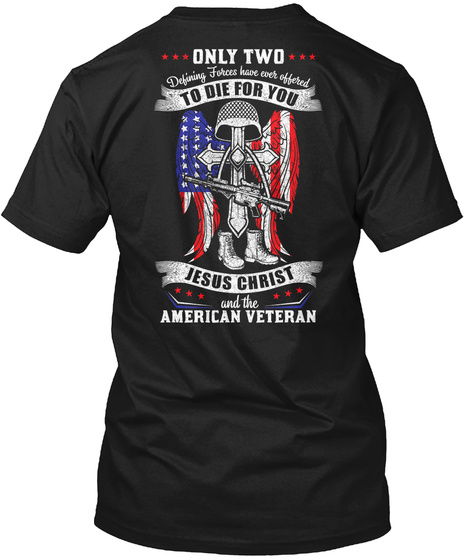 Only Two Defining Forces Have Ever Offered To Die For You Jesus Christ And The American Veteran Black T-Shirt Back