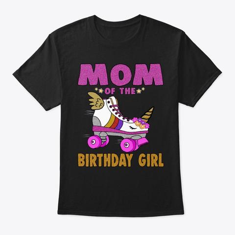 Mom Of The Birthday Girl Unicorn Roller  Black T-Shirt Front