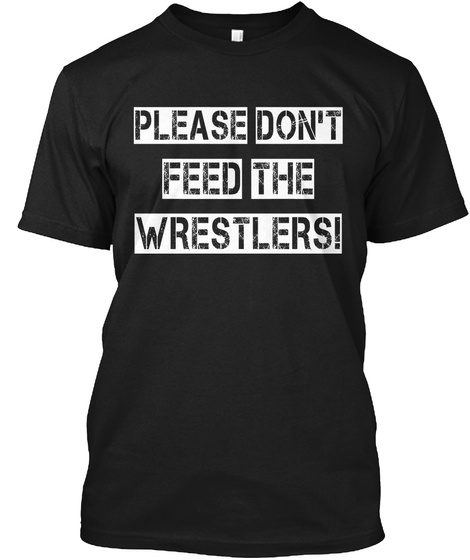 Please Dont Feed The Wrestlers! Black T-Shirt Front