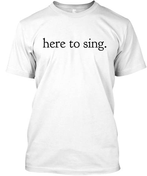 Here To Sing. White T-Shirt Front