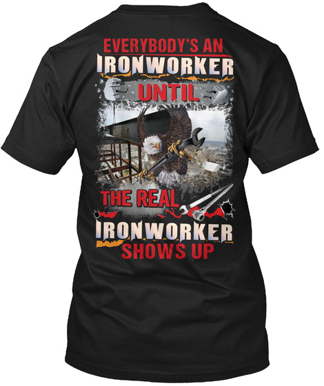 Everybody's An Ironworker Until The Real Ironworker Shows Up Black T-Shirt Back